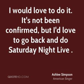 Ashlee Simpson - I would love to do it. It's not been confirmed, but I'd love to go back and do Saturday Night Live .