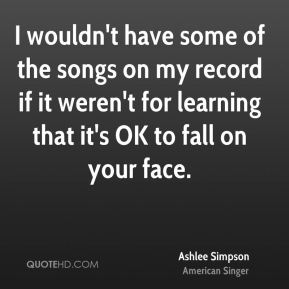 I wouldn't have some of the songs on my record if it weren't for learning that it's OK to fall on your face.