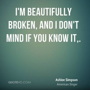 I'm beautifully broken, and I don't mind if you know it.
