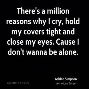 Ashlee Simpson - There's a million reasons why I cry, hold my covers tight and close my eyes. Cause I don't wanna be alone.