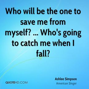 Who will be the one to save me from myself? ... Who's going to catch me when I fall?