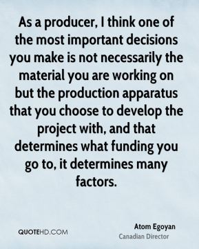 Atom Egoyan - As a producer, I think one of the most important decisions you make is not necessarily the material you are working on but the production apparatus that you choose to develop the project with, and that determines what funding you go to, it determines many factors.