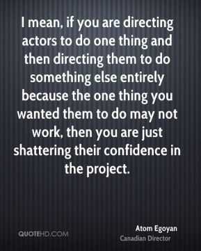 I mean, if you are directing actors to do one thing and then directing them to do something else entirely because the one thing you wanted them to do may not work, then you are just shattering their confidence in the project.