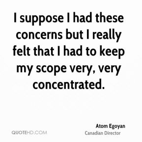 Atom Egoyan - I suppose I had these concerns but I really felt that I had to keep my scope very, very concentrated.