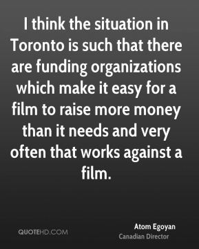 Atom Egoyan - I think the situation in Toronto is such that there are funding organizations which make it easy for a film to raise more money than it needs and very often that works against a film.