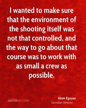 I wanted to make sure that the environment of the shooting itself was not that controlled, and the way to go about that course was to work with as small a crew as possible.