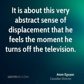 It is about this very abstract sense of displacement that he feels the moment he turns off the television.