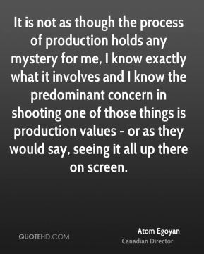 Atom Egoyan - It is not as though the process of production holds any mystery for me, I know exactly what it involves and I know the predominant concern in shooting one of those things is production values - or as they would say, seeing it all up there on screen.