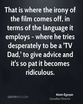 Atom Egoyan - That is where the irony of the film comes off, in terms of the language it employs - where he tries desperately to be a 'TV Dad,' to give advice and it's so pat it becomes ridiculous.