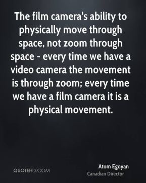 The film camera's ability to physically move through space, not zoom through space - every time we have a video camera the movement is through zoom; every time we have a film camera it is a physical movement.