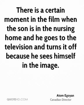 Atom Egoyan - There is a certain moment in the film when the son is in the nursing home and he goes to the television and turns it off because he sees himself in the image.