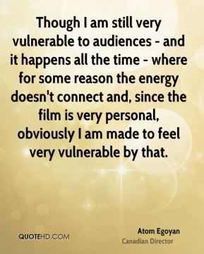 Though I am still very vulnerable to audiences - and it happens all the time - where for some reason the energy doesn't connect and, since the film is very personal, obviously I am made to feel very vulnerable by that.