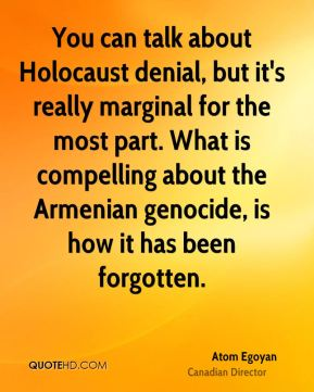 Atom Egoyan - You can talk about Holocaust denial, but it's really marginal for the most part. What is compelling about the Armenian genocide, is how it has been forgotten.