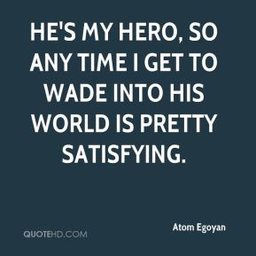 Atom Egoyan - He's my hero, so any time I get to wade into his world is pretty satisfying.