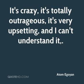 Atom Egoyan - It's crazy, it's totally outrageous, it's very upsetting, and I can't understand it.