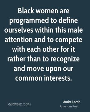 Audre Lorde - Black women are programmed to define ourselves within this male attention and to compete with each other for it rather than to recognize and move upon our common interests.