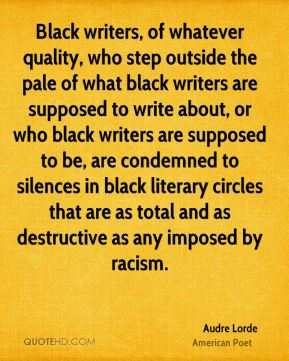 Black writers, of whatever quality, who step outside the pale of what black writers are supposed to write about, or who black writers are supposed to be, are condemned to silences in black literary circles that are as total and as destructive as any imposed by racism.