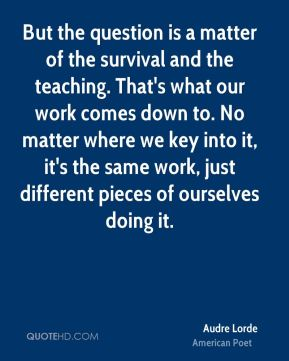 Audre Lorde - But the question is a matter of the survival and the teaching. That's what our work comes down to. No matter where we key into it, it's the same work, just different pieces of ourselves doing it.