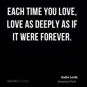 Audre Lorde - Each time you love, love as deeply as if it were forever.