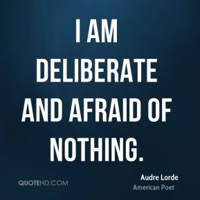 I am deliberate and afraid of nothing.