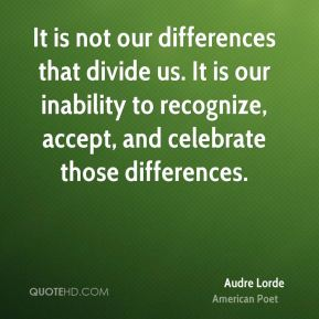 Audre Lorde - It is not our differences that divide us. It is our inability to recognize, accept, and celebrate those differences.