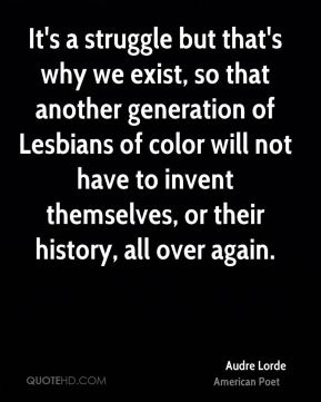 It's a struggle but that's why we exist, so that another generation of Lesbians of color will not have to invent themselves, or their history, all over again.