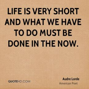 Life is very short and what we have to do must be done in the now.