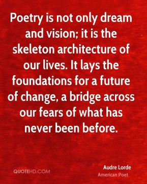 Poetry is not only dream and vision; it is the skeleton architecture of our lives. It lays the foundations for a future of change, a bridge across our fears of what has never been before.