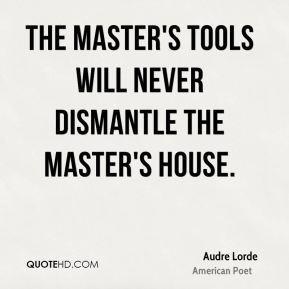 The master's tools will never dismantle the master's house.