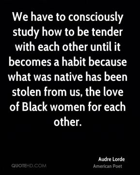 We have to consciously study how to be tender with each other until it becomes a habit because what was native has been stolen from us, the love of Black women for each other.