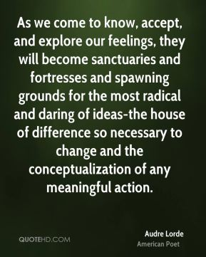 Audre Lorde - As we come to know, accept, and explore our feelings, they will become sanctuaries and fortresses and spawning grounds for the most radical and daring of ideas-the house of difference so necessary to change and the conceptualization of any meaningful action.