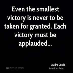 Audre Lorde - Even the smallest victory is never to be taken for granted. Each victory must be applauded...