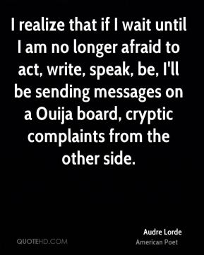 Audre Lorde - I realize that if I wait until I am no longer afraid to act, write, speak, be, I'll be sending messages on a Ouija board, cryptic complaints from the other side.