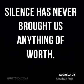 Audre Lorde - Silence has never brought us anything of worth.