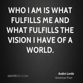 Audre Lorde - Who I am is what fulfills me and what fulfills the vision I have of a world.