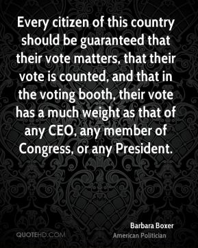 Barbara Boxer - Every citizen of this country should be guaranteed that their vote matters, that their vote is counted, and that in the voting booth, their vote has a much weight as that of any CEO, any member of Congress, or any President.