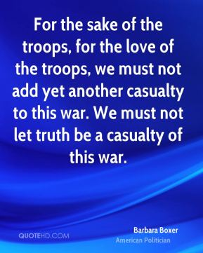 Barbara Boxer - For the sake of the troops, for the love of the troops, we must not add yet another casualty to this war. We must not let truth be a casualty of this war.