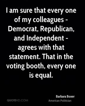 Barbara Boxer - I am sure that every one of my colleagues - Democrat, Republican, and Independent - agrees with that statement. That in the voting booth, every one is equal.