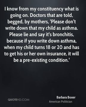 Barbara Boxer - I know from my constituency what is going on. Doctors that are told, begged, by mothers, 'Please don't write down that my child as asthma. Please lie and say it's bronchitis, because if you write down asthma, when my child turns 18 or 20 and has to get his or her own insurance, it will be a pre-existing condition.'