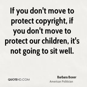 Barbara Boxer - If you don't move to protect copyright, if you don't move to protect our children, it's not going to sit well.