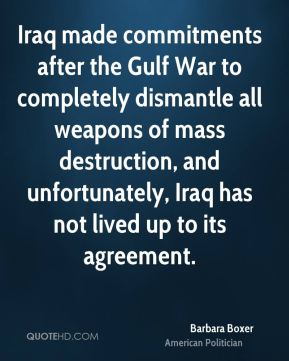 Barbara Boxer - Iraq made commitments after the Gulf War to completely dismantle all weapons of mass destruction, and unfortunately, Iraq has not lived up to its agreement.