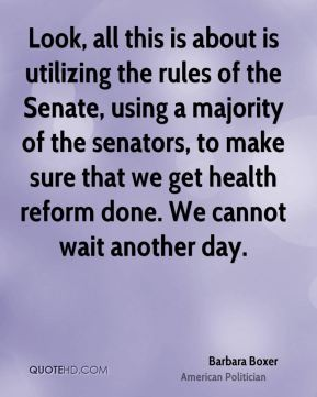Look, all this is about is utilizing the rules of the Senate, using a majority of the senators, to make sure that we get health reform done. We cannot wait another day.