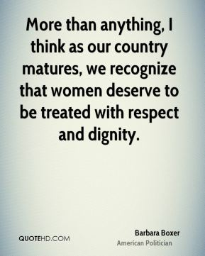 More than anything, I think as our country matures, we recognize that women deserve to be treated with respect and dignity.