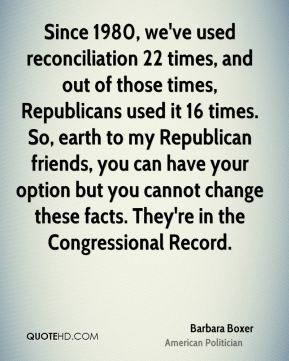 Since 1980, we've used reconciliation 22 times, and out of those times, Republicans used it 16 times. So, earth to my Republican friends, you can have your option but you cannot change these facts. They're in the Congressional Record.