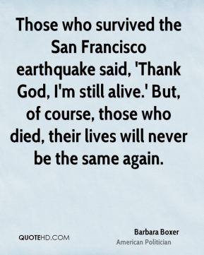 Those who survived the San Francisco earthquake said, 'Thank God, I'm still alive.' But, of course, those who died, their lives will never be the same again.