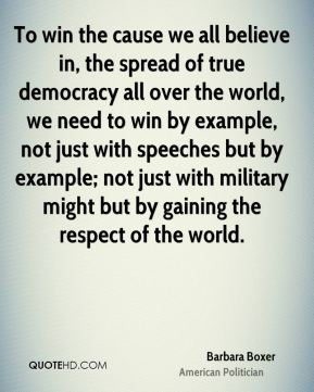 To win the cause we all believe in, the spread of true democracy all over the world, we need to win by example, not just with speeches but by example; not just with military might but by gaining the respect of the world.