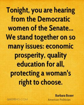 Tonight, you are hearing from the Democratic women of the Senate... We stand together on so many issues: economic prosperity, quality education for all, protecting a woman's right to choose.