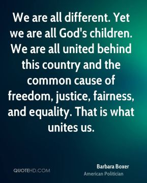 We are all different. Yet we are all God's children. We are all united behind this country and the common cause of freedom, justice, fairness, and equality. That is what unites us.