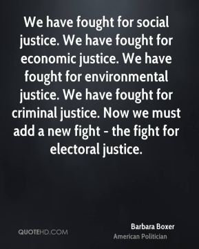 We have fought for social justice. We have fought for economic justice. We have fought for environmental justice. We have fought for criminal justice. Now we must add a new fight - the fight for electoral justice.