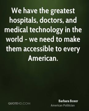 Barbara Boxer - We have the greatest hospitals, doctors, and medical technology in the world - we need to make them accessible to every American.